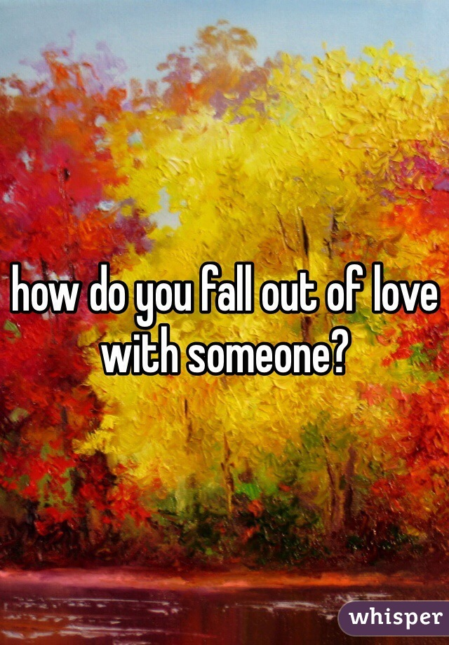 how do you fall out of love with someone?