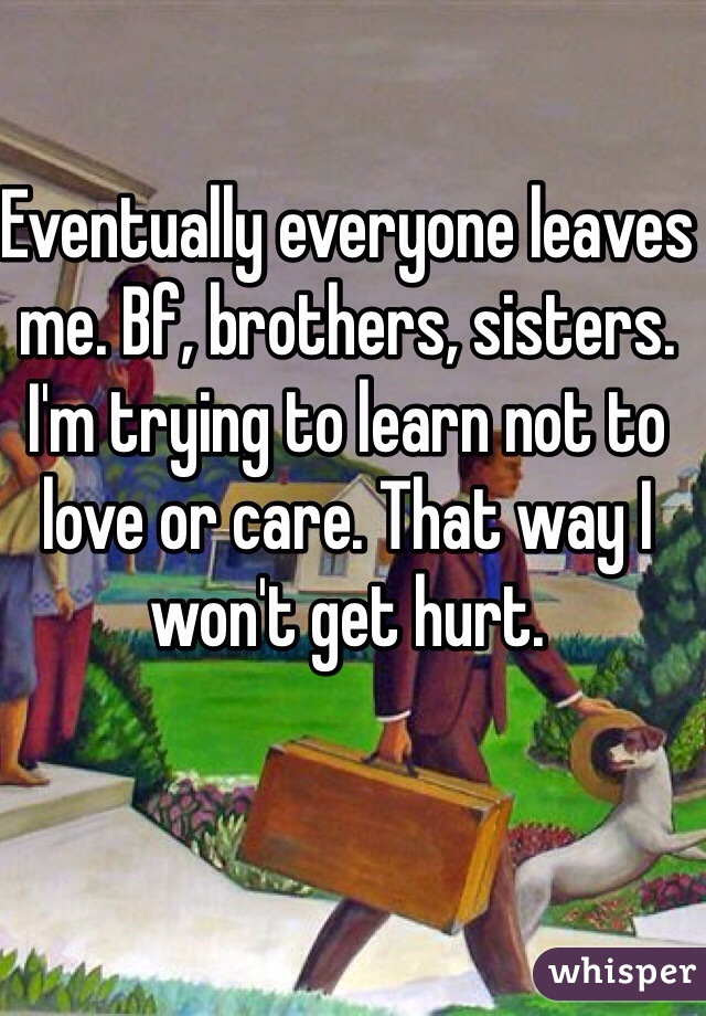 Eventually everyone leaves me. Bf, brothers, sisters. I'm trying to learn not to love or care. That way I won't get hurt.
