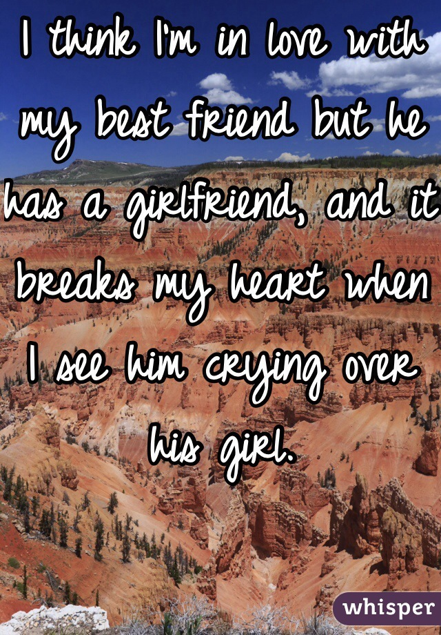 I think I'm in love with my best friend but he has a girlfriend, and it breaks my heart when I see him crying over his girl.