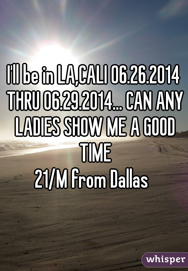 I'll be in LA,CALI 06.26.2014 THRU 06.29.2014... CAN ANY LADIES SHOW ME A GOOD TIME  21/M from Dallas