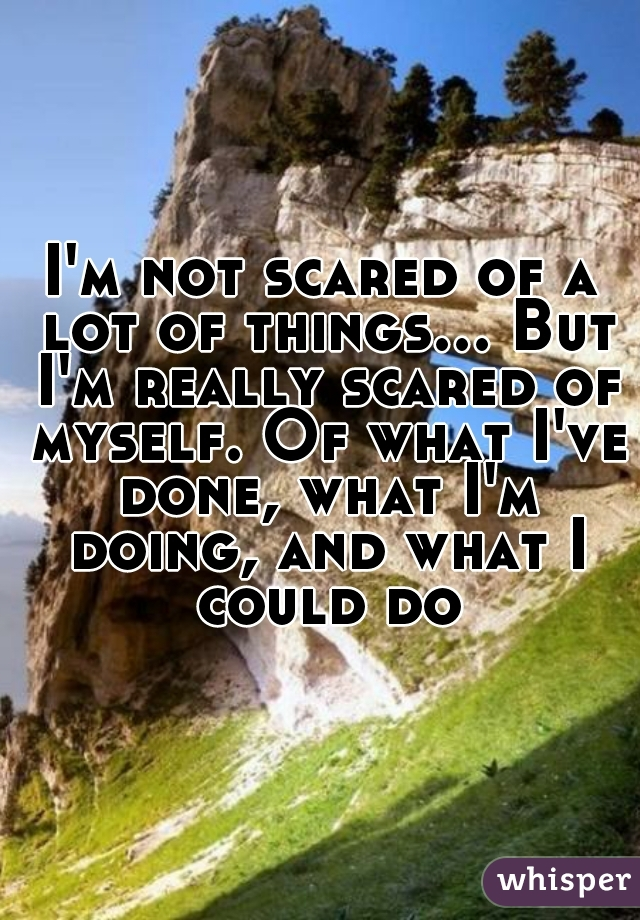 I'm not scared of a lot of things... But I'm really scared of myself. Of what I've done, what I'm doing, and what I could do