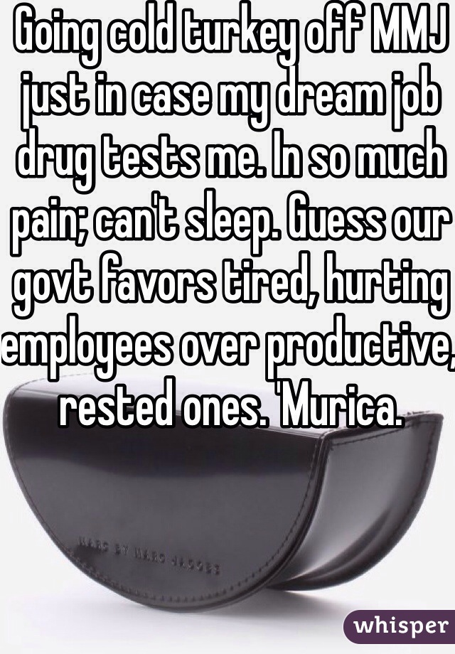 Going cold turkey off MMJ just in case my dream job drug tests me. In so much pain; can't sleep. Guess our govt favors tired, hurting employees over productive, rested ones. 'Murica.