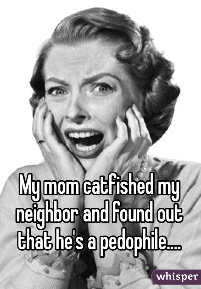 My mom catfished my neighbor and found out that he's a pedophile....