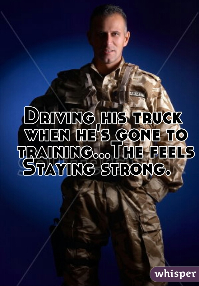 Driving his truck when he's gone to training...The feels Staying strong.