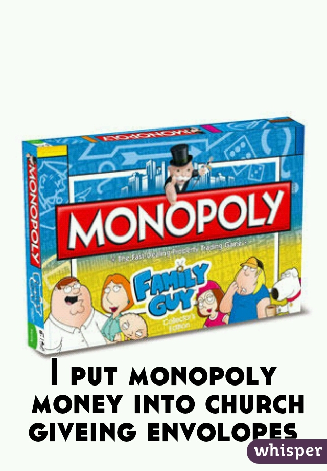 I put monopoly money into church giveing envolopes