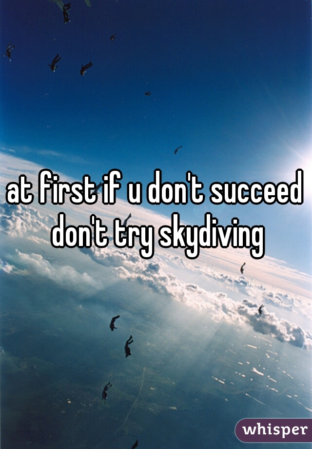 at first if u don't succeed don't try skydiving
