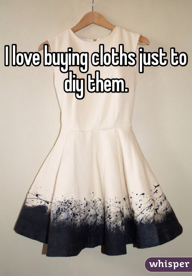 I love buying cloths just to diy them.