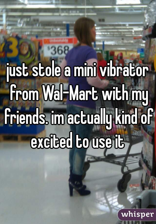 just stole a mini vibrator from Wal-Mart with my friends. im actually kind of excited to use it