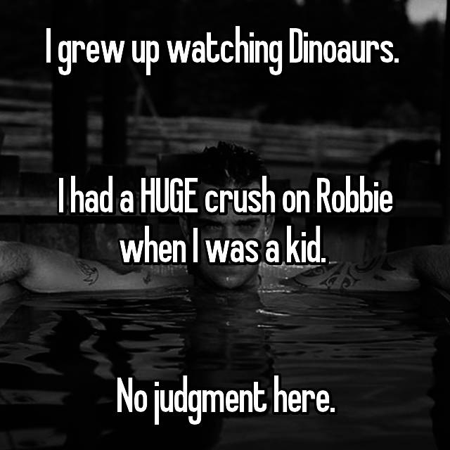 I grew up watching Dinoaurs.    I had a HUGE crush on Robbie when I was a kid.    No judgment here.