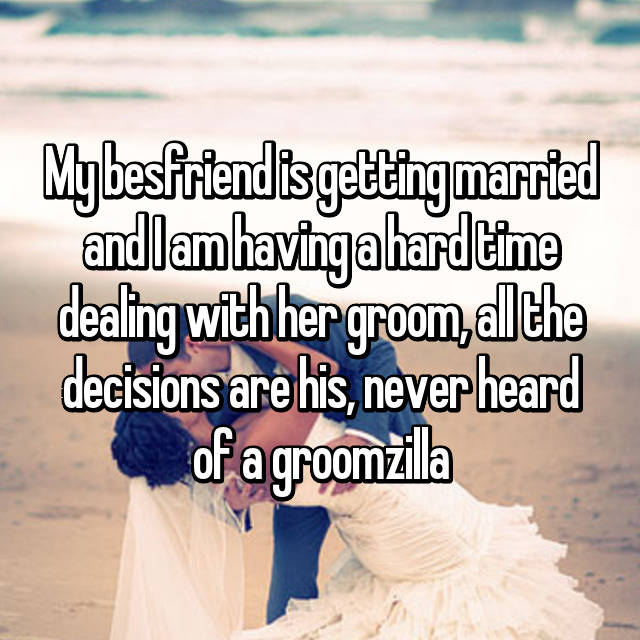 My besfriend is getting married and I am having a hard time dealing with her groom, all the decisions are his, never heard of a groomzilla