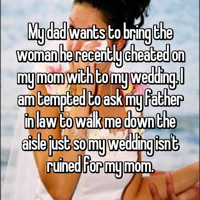 My dad wants to bring the woman he recently cheated on my mom with to my wedding. I am tempted to ask my father in law to walk me down the aisle just so my wedding isn't ruined for my mom.