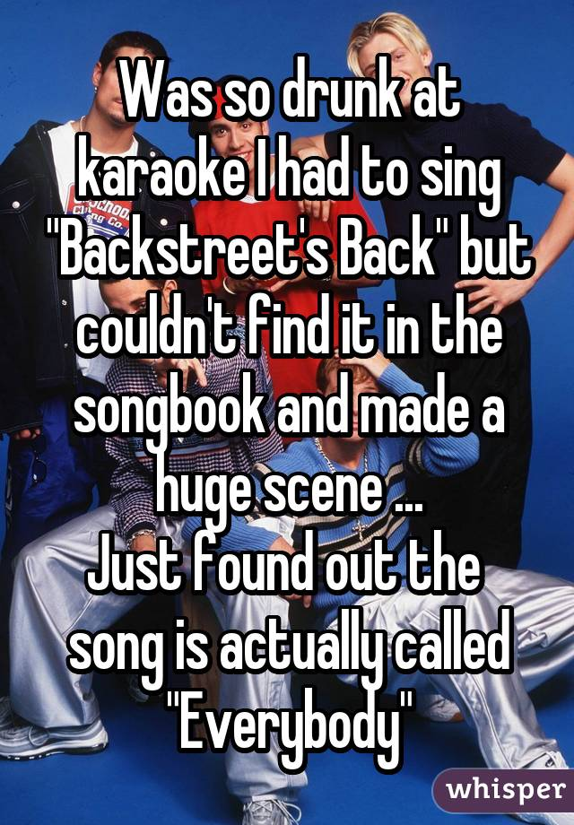 """Was so drunk at karaoke I had to sing """"Backstreet's Back"""" but couldn't find it in the songbook and made a huge scene ... Just found out the  song is actually called """"Everybody"""""""