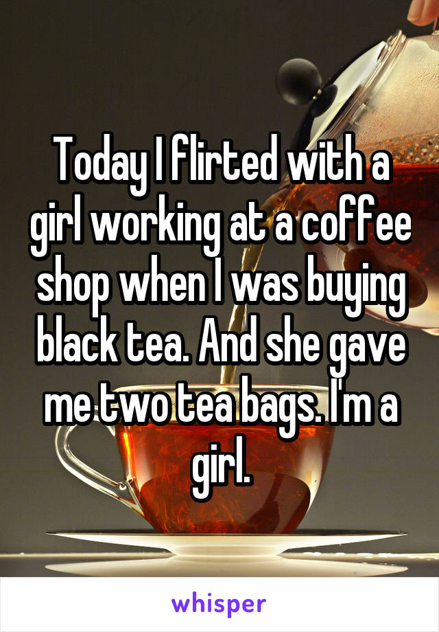 Today I flirted with a girl working at a coffee shop when I was buying black tea. And she gave me two tea bags. I'm a girl.
