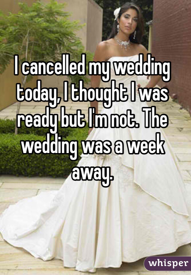 I cancelled my wedding today, I thought I was ready but I'm not. The wedding was a week away.