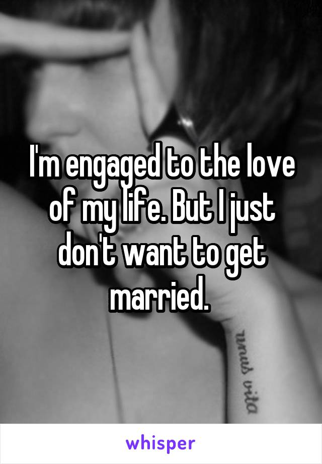 I'm engaged to the love of my life. But I just don't want to get married.