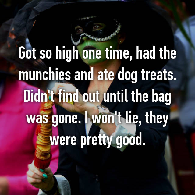 Got so high one time, had the munchies and ate dog treats. Didn't find out until the bag was gone. I won't lie, they were pretty good.