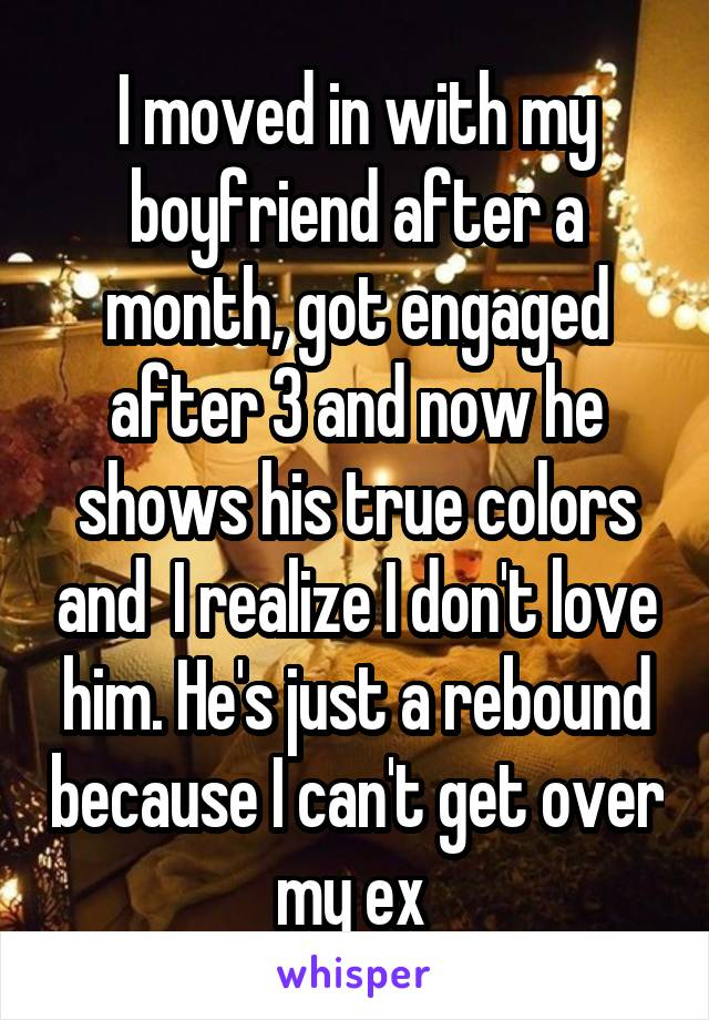 I moved in with my boyfriend after a month, got engaged after 3 and now he shows his true colors and  I realize I don't love him. He's just a rebound because I can't get over my ex