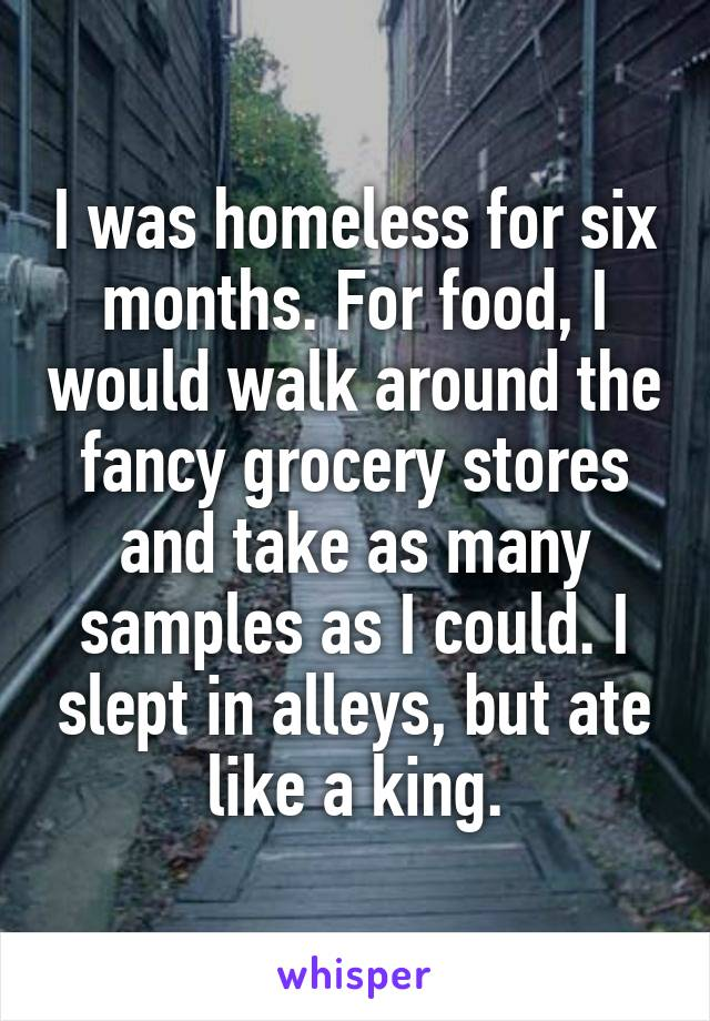 I was homeless for six months. For food, I would walk around the fancy grocery stores and take as many samples as I could. I slept in alleys, but ate like a king.