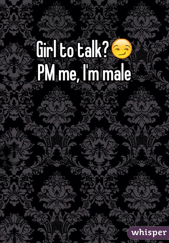 Girl to talk?😏 PM me, I'm male