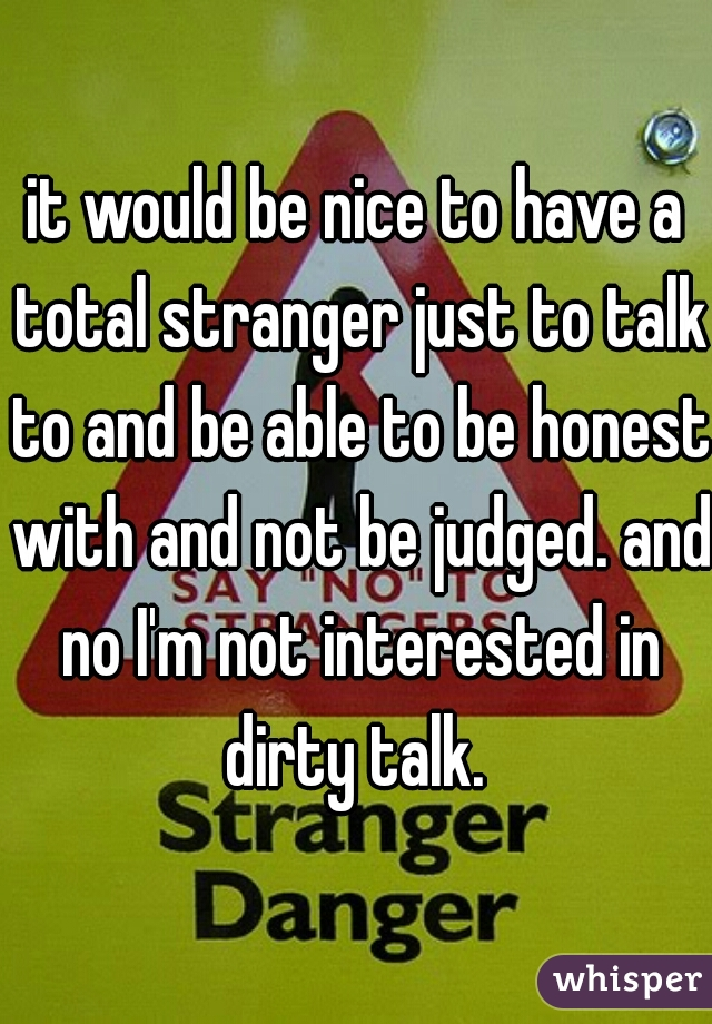 it would be nice to have a total stranger just to talk to and be able to be honest with and not be judged. and no I'm not interested in dirty talk.