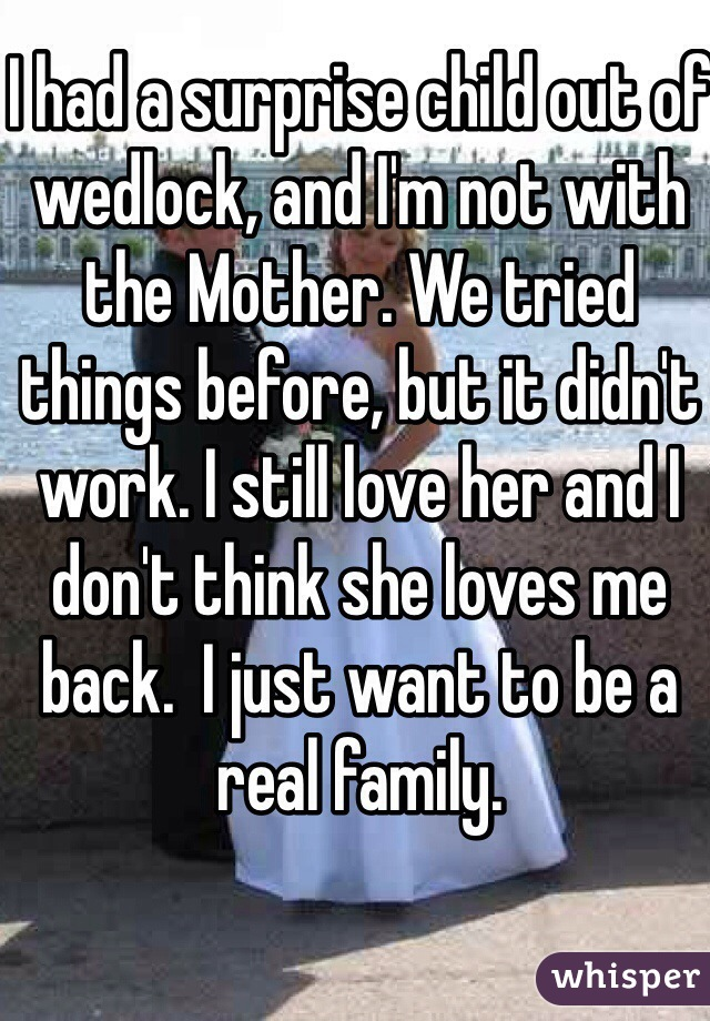 I had a surprise child out of wedlock, and I'm not with the Mother. We tried things before, but it didn't work. I still love her and I don't think she loves me back.  I just want to be a real family.