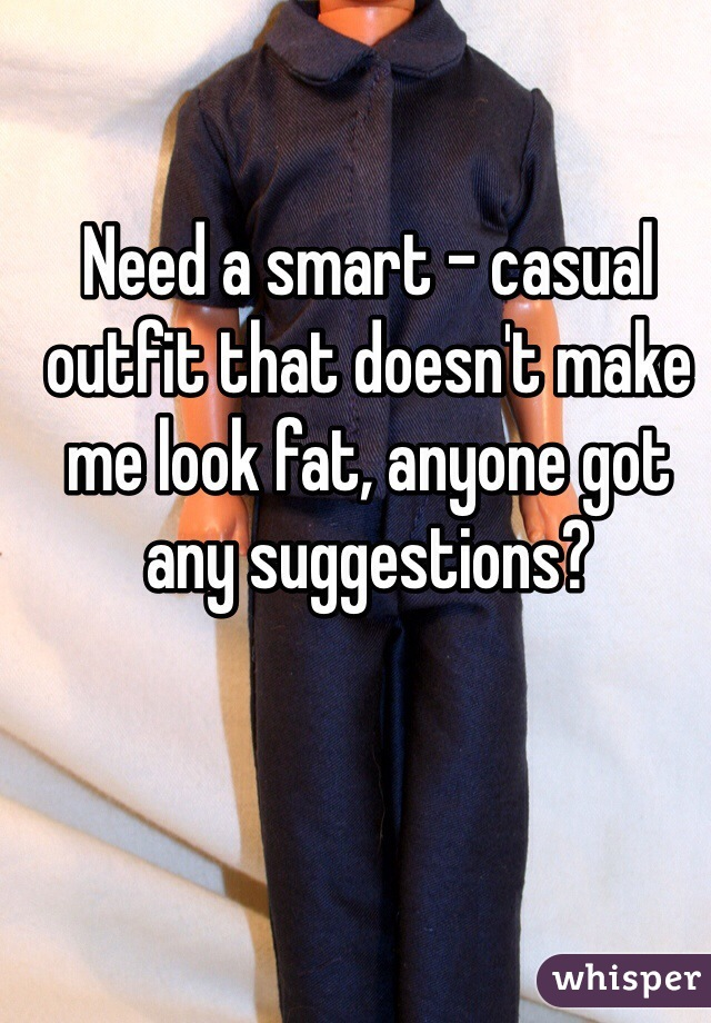 Need a smart - casual outfit that doesn't make me look fat, anyone got any suggestions?