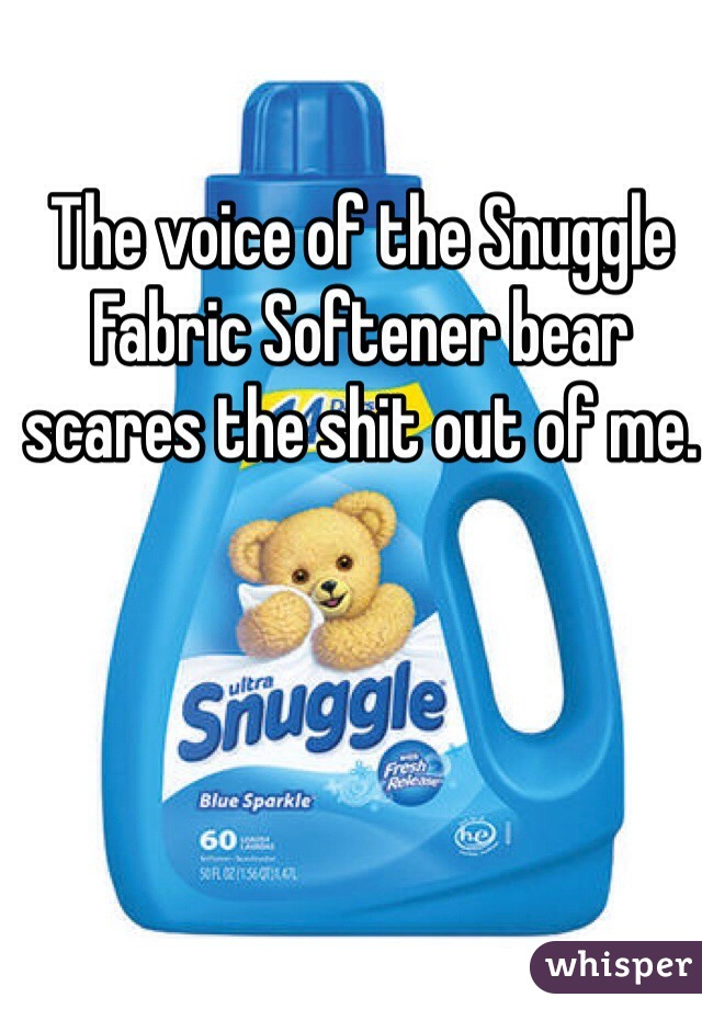 The voice of the Snuggle Fabric Softener bear scares the shit out of me.