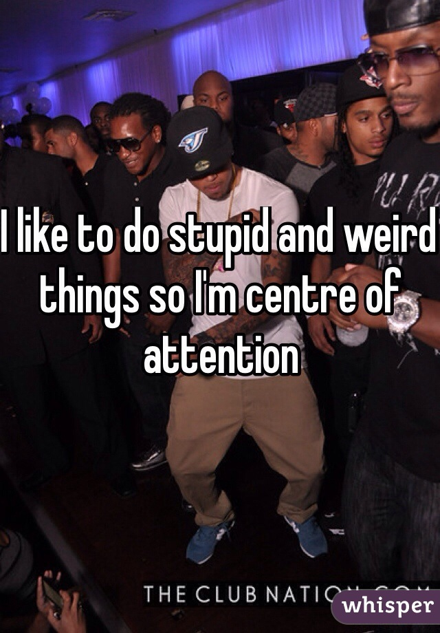 I like to do stupid and weird things so I'm centre of attention