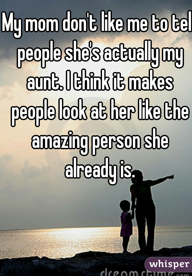 My mom don't like me to tell people she's actually my aunt. I think it makes people look at her like the amazing person she already is.