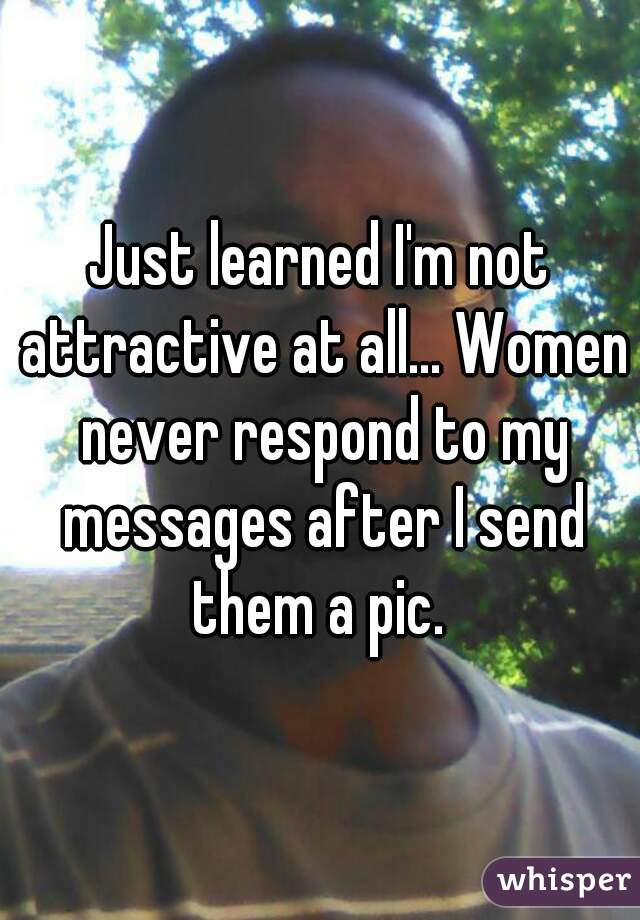 Just learned I'm not attractive at all... Women never respond to my messages after I send them a pic.
