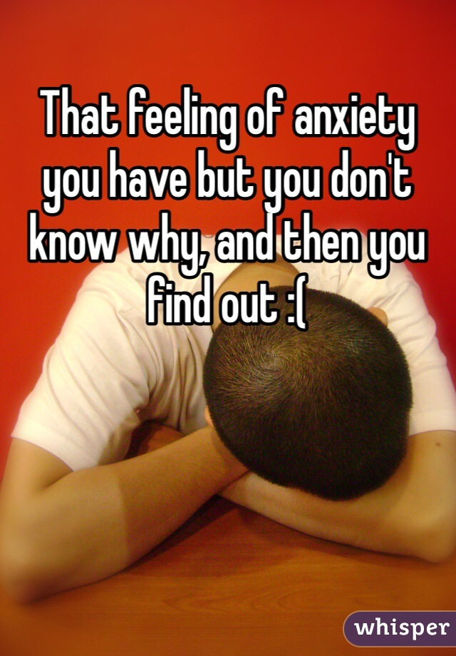 That feeling of anxiety you have but you don't know why, and then you find out :(