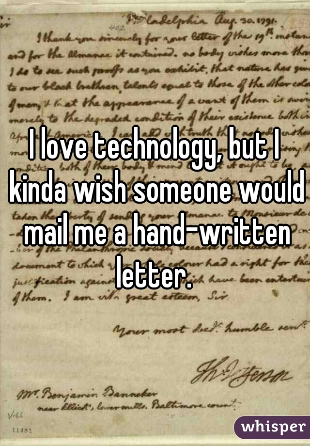 I love technology, but I kinda wish someone would mail me a hand-written letter.