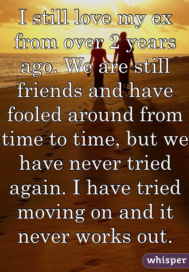 I still love my ex from over 2 years ago. We are still friends and have fooled around from time to time, but we have never tried again. I have tried moving on and it never works out.