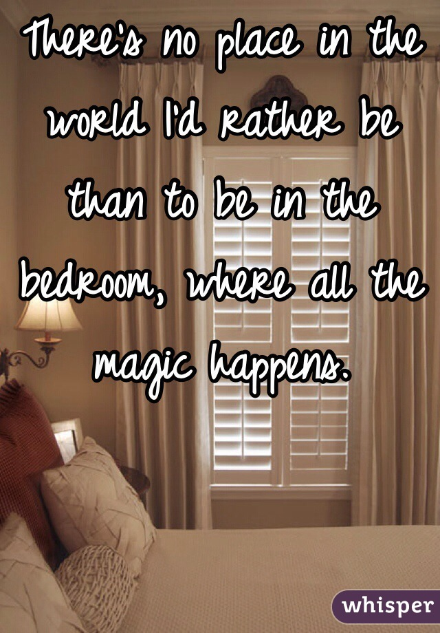 There's no place in the world I'd rather be than to be in the bedroom, where all the magic happens.