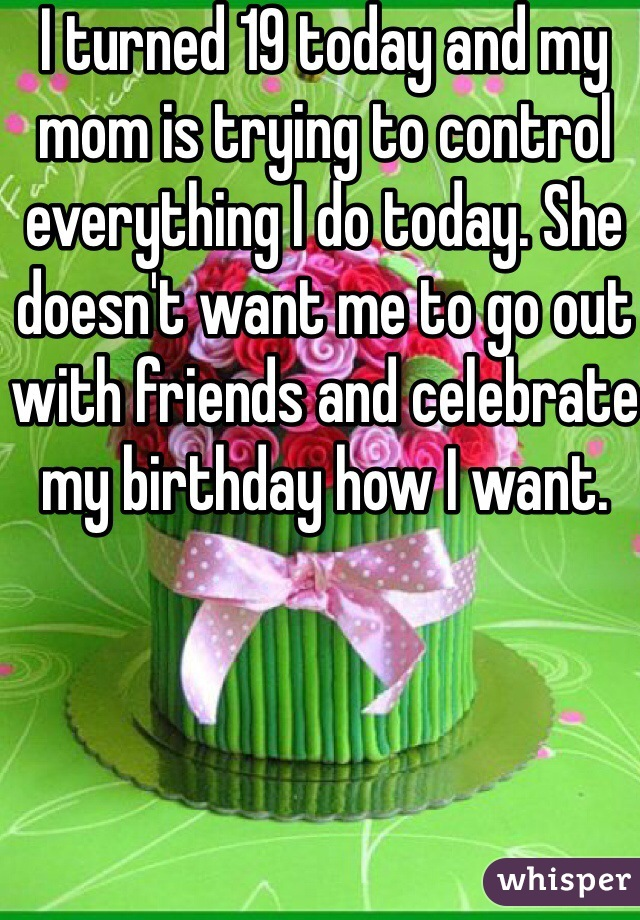 I turned 19 today and my mom is trying to control everything I do today. She doesn't want me to go out with friends and celebrate my birthday how I want.