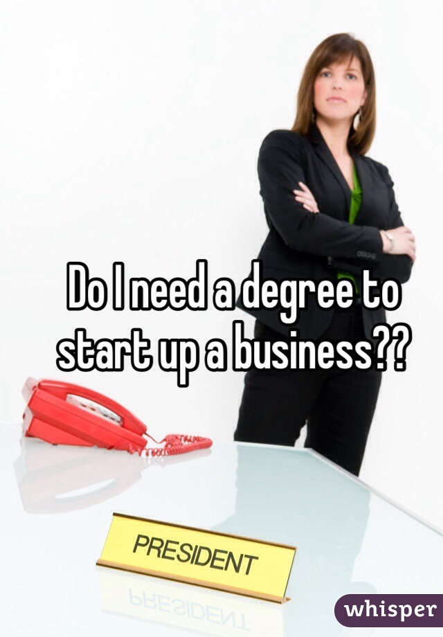 Do I need a degree to start up a business??