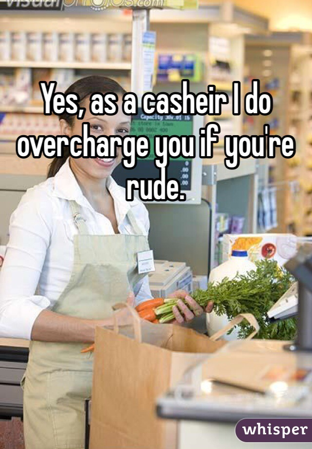Yes, as a casheir I do overcharge you if you're rude.