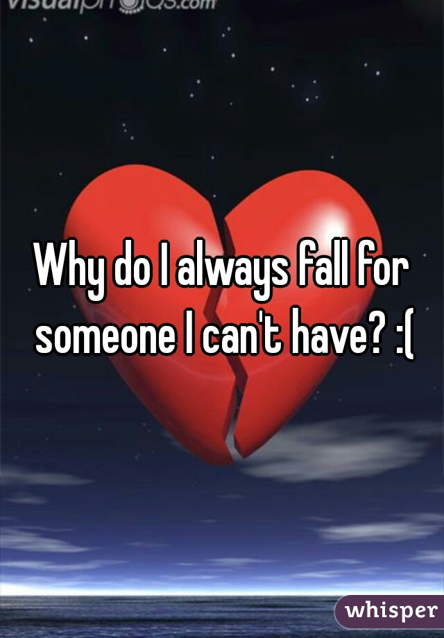Why do I always fall for someone I can't have? :(