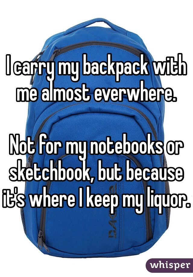 I carry my backpack with me almost everwhere.  Not for my notebooks or sketchbook, but because it's where I keep my liquor.