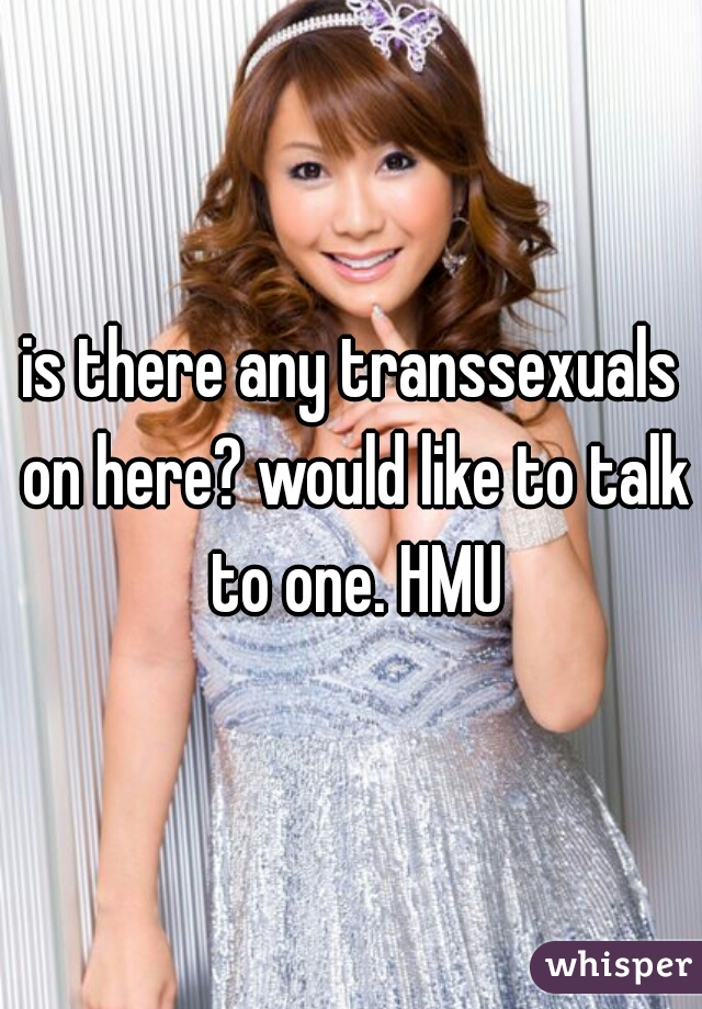 is there any transsexuals on here? would like to talk to one. HMU
