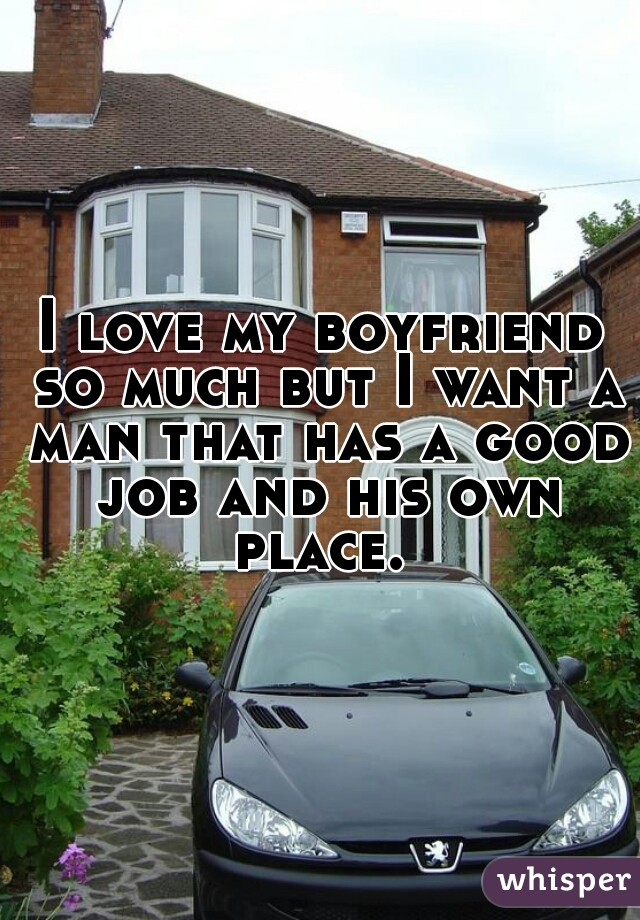 I love my boyfriend so much but I want a man that has a good job and his own place.
