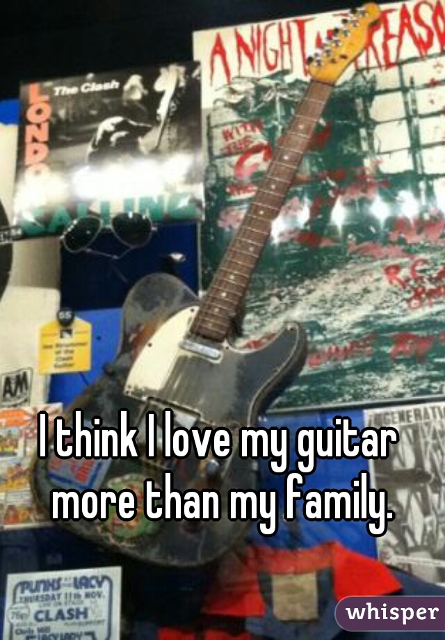 I think I love my guitar more than my family.