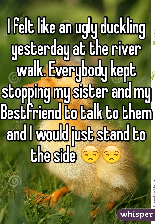 I felt like an ugly duckling yesterday at the river walk. Everybody kept stopping my sister and my Bestfriend to talk to them and I would just stand to the side 😒😒