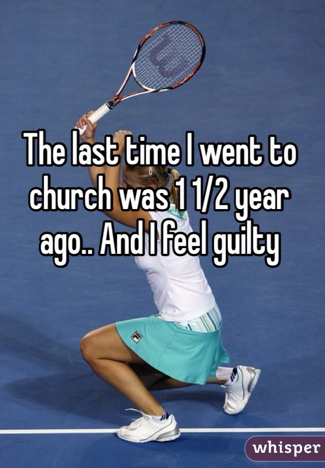 The last time I went to church was 1 1/2 year ago.. And I feel guilty
