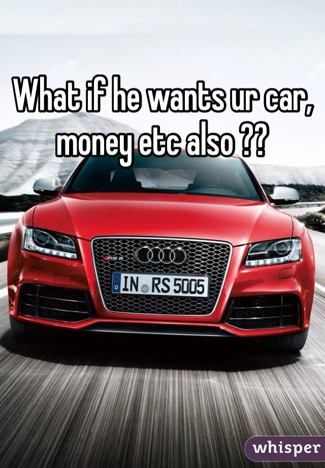 What if he wants ur car, money etc also ??