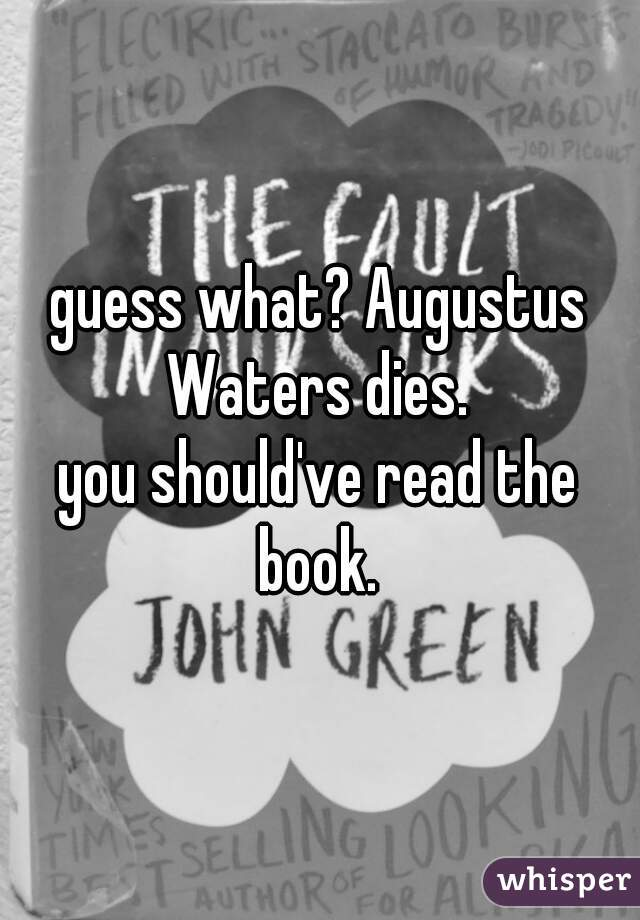 guess what? Augustus Waters dies.  you should've read the book.