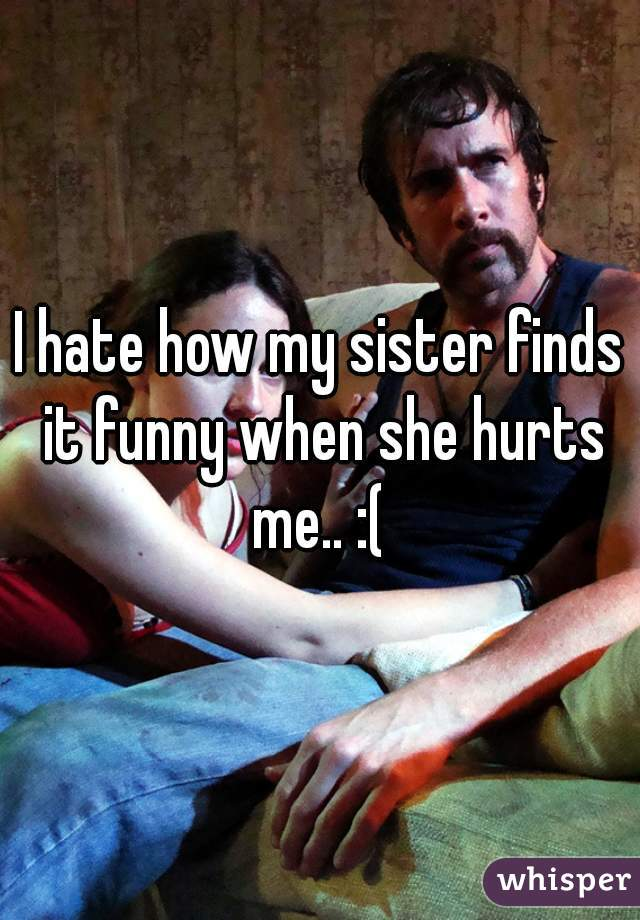 I hate how my sister finds it funny when she hurts me.. :(