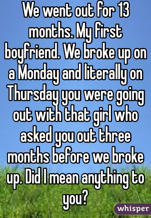 We went out for 13 months. My first boyfriend. We broke up on a Monday and literally on Thursday you were going out with that girl who asked you out three months before we broke up. Did I mean anything to you?