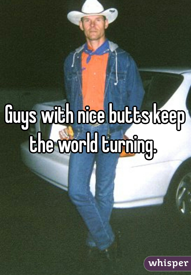 Guys with nice butts keep the world turning.