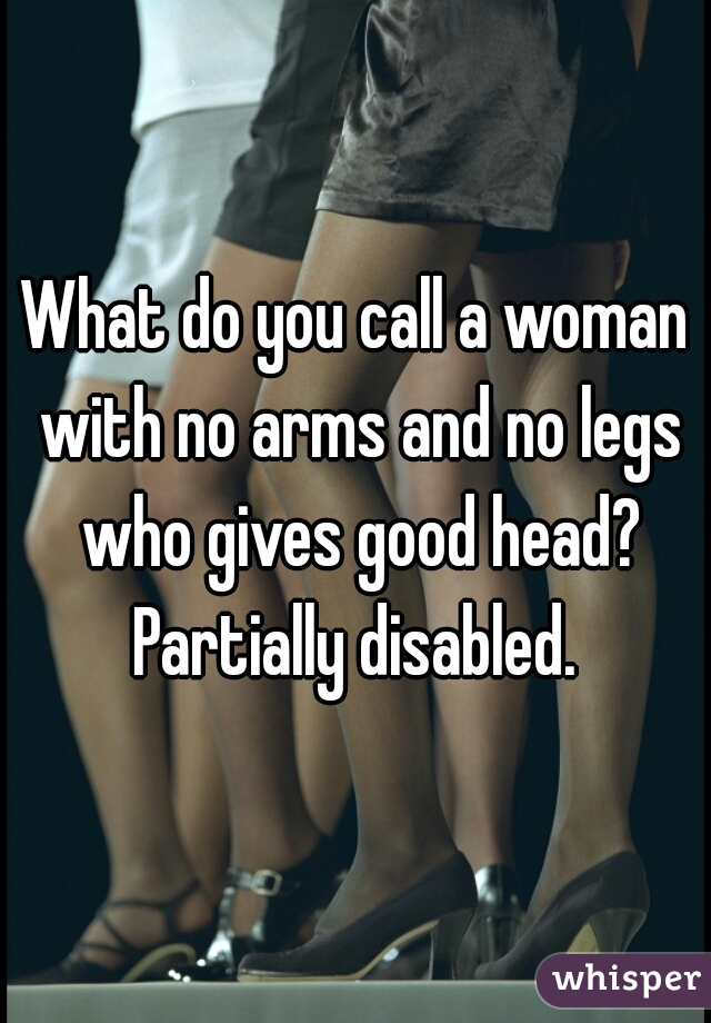 What do you call a woman with no arms and no legs who gives good head?  Partially disabled.